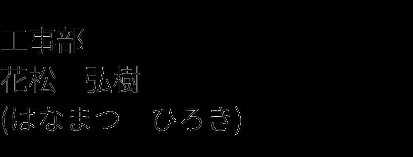 工事部 花松 弘樹